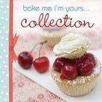 Bake Me, I&#x27;m Yours... Collection: Infinite Ways to Indulge in Cupcakes, Cookies and Chocolate