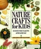 Nature Crafts for Kids: 50 Fantastic Things to Make with Mother Nature&#x27;s Help