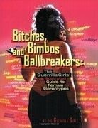 Bitches, Bimbos, and Ballbreakers: The Guerrilla Girls&#x27; Illustrated Guide to Female Stereotypes